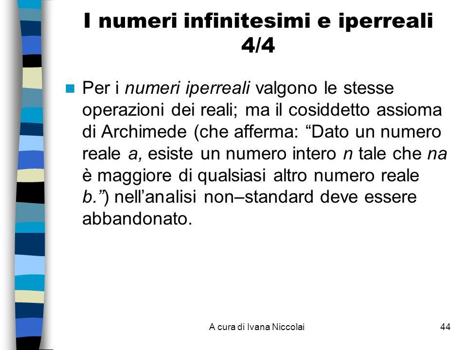A cura di Ivana Niccolai44 Per i numeri iperreali valgono le stesse operazioni dei reali; ma il cosiddetto assioma di Archimede (che afferma: Dato un numero reale a, esiste un numero intero n tale che na è maggiore di qualsiasi altro numero reale b.) nellanalisi non–standard deve essere abbandonato.