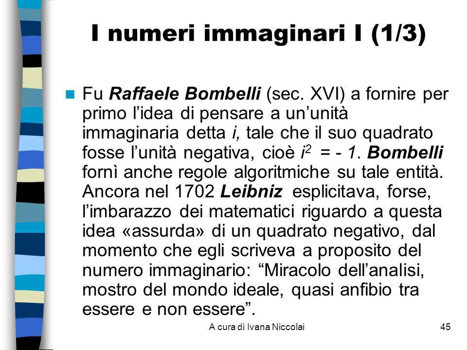 A cura di Ivana Niccolai45 I numeri immaginari I (1/3) Fu Raffaele Bombelli (sec. XVI) a fornire per primo lidea di pensare a ununità immaginaria dett