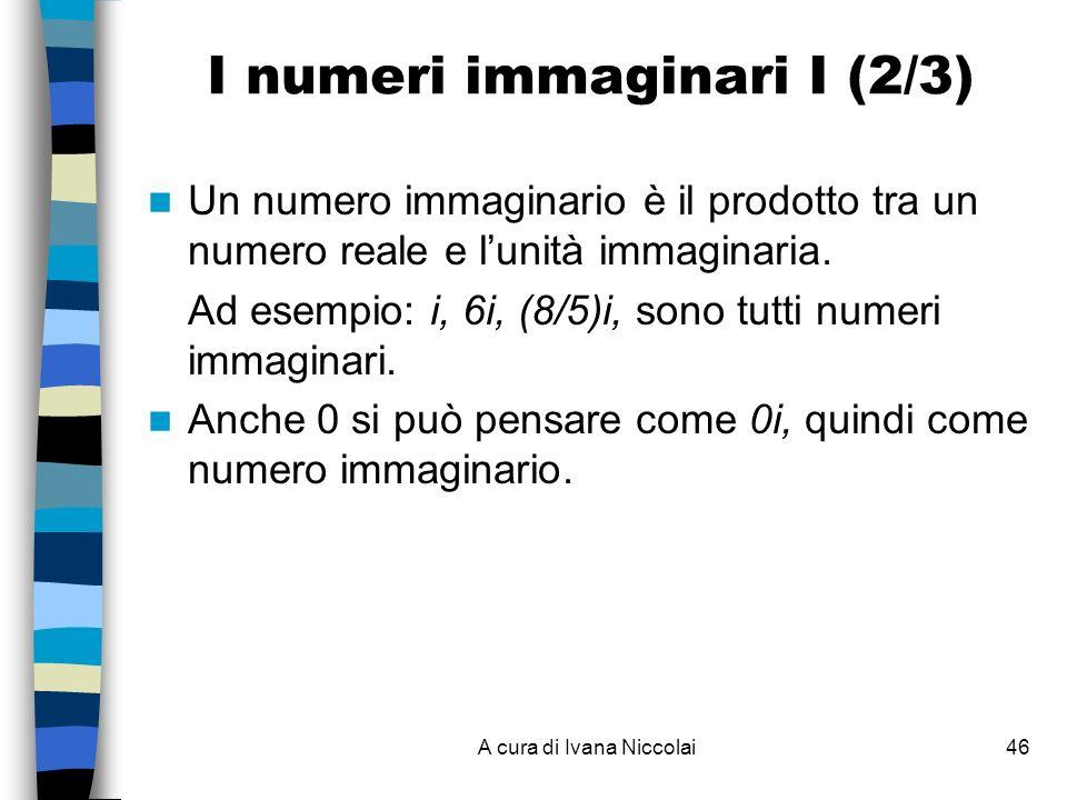 A cura di Ivana Niccolai46 Un numero immaginario è il prodotto tra un numero reale e lunità immaginaria. Ad esempio: i, 6i, (8/5)i, sono tutti numeri