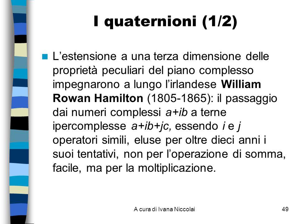 A cura di Ivana Niccolai49 I quaternioni (1/2) Lestensione a una terza dimensione delle proprietà peculiari del piano complesso impegnarono a lungo lirlandese William Rowan Hamilton (1805-1865): il passaggio dai numeri complessi a+ib a terne ipercomplesse a+ib+jc, essendo i e j operatori simili, eluse per oltre dieci anni i suoi tentativi, non per loperazione di somma, facile, ma per la moltiplicazione.