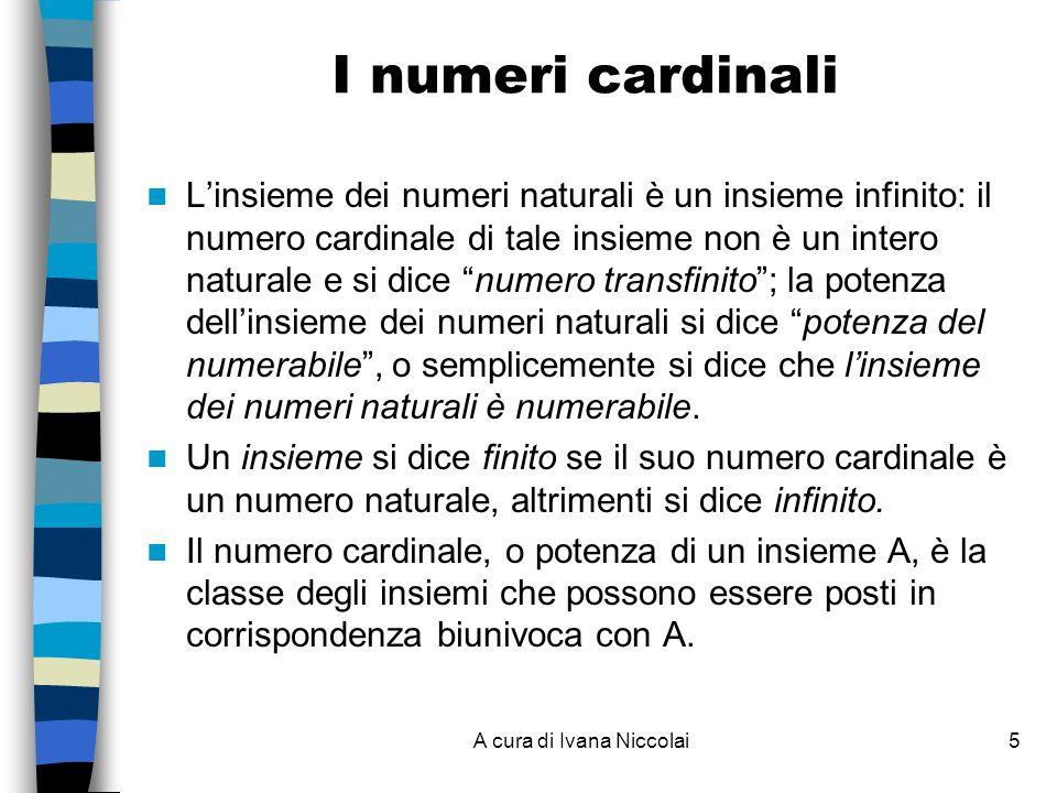 A cura di Ivana Niccolai5 I numeri cardinali Linsieme dei numeri naturali è un insieme infinito: il numero cardinale di tale insieme non è un intero naturale e si dice numero transfinito; la potenza dellinsieme dei numeri naturali si dice potenza del numerabile, o semplicemente si dice che linsieme dei numeri naturali è numerabile.