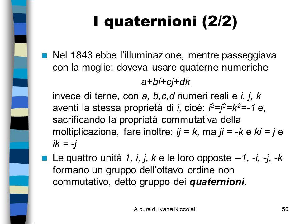 A cura di Ivana Niccolai50 I quaternioni (2/2) Nel 1843 ebbe lilluminazione, mentre passeggiava con la moglie: doveva usare quaterne numeriche a+bi+cj+dk invece di terne, con a, b,c,d numeri reali e i, j, k aventi la stessa proprietà di i, cioè: i 2 =j 2 =k 2 =-1 e, sacrificando la proprietà commutativa della moltiplicazione, fare inoltre: ij = k, ma ji = -k e ki = j e ik = -j Le quattro unità 1, i, j, k e le loro opposte –1, -i, -j, -k formano un gruppo dellottavo ordine non commutativo, detto gruppo dei quaternioni.