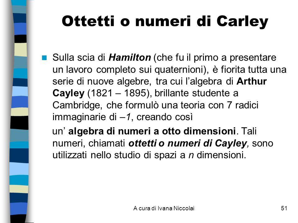 A cura di Ivana Niccolai51 Ottetti o numeri di Carley Sulla scia di Hamilton (che fu il primo a presentare un lavoro completo sui quaternioni), è fiorita tutta una serie di nuove algebre, tra cui lalgebra di Arthur Cayley (1821 – 1895), brillante studente a Cambridge, che formulò una teoria con 7 radici immaginarie di –1, creando così un algebra di numeri a otto dimensioni.