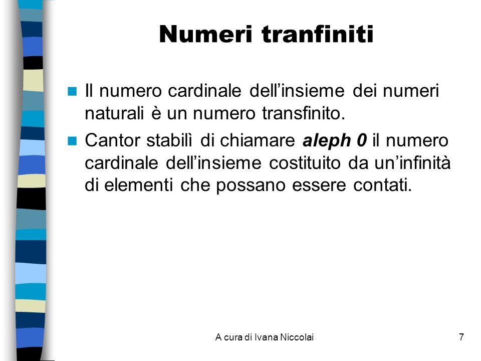 A cura di Ivana Niccolai7 Numeri tranfiniti Il numero cardinale dellinsieme dei numeri naturali è un numero transfinito. Cantor stabilì di chiamare al