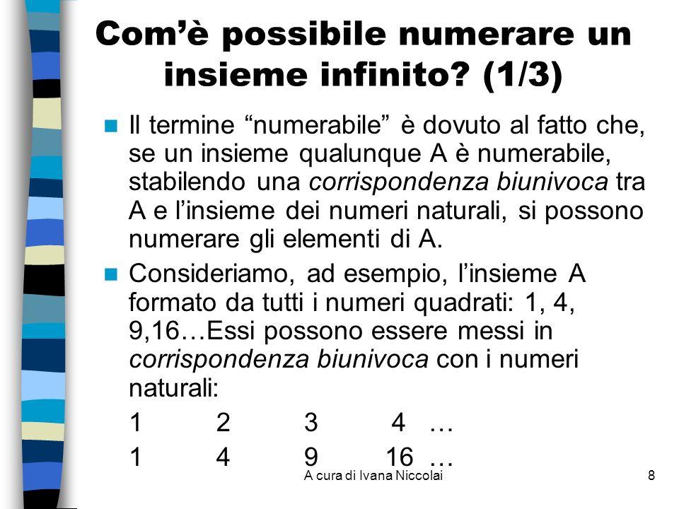 A cura di Ivana Niccolai8 Comè possibile numerare un insieme infinito? (1/3) Il termine numerabile è dovuto al fatto che, se un insieme qualunque A è