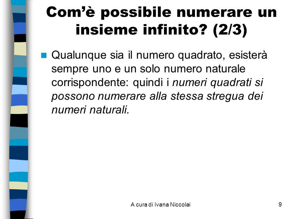 A cura di Ivana Niccolai9 Qualunque sia il numero quadrato, esisterà sempre uno e un solo numero naturale corrispondente: quindi i numeri quadrati si possono numerare alla stessa stregua dei numeri naturali.