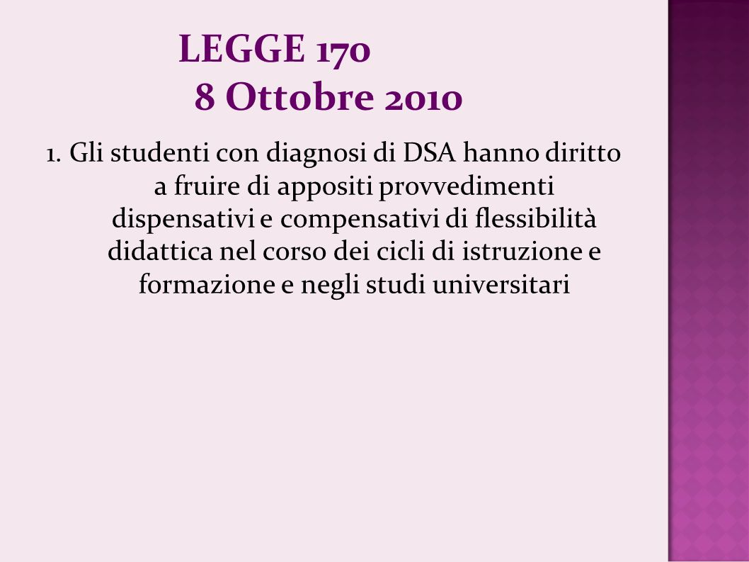 LEGGE 170 8 Ottobre 2010 1. Gli studenti con diagnosi di DSA hanno diritto a fruire di appositi provvedimenti dispensativi e compensativi di flessibil