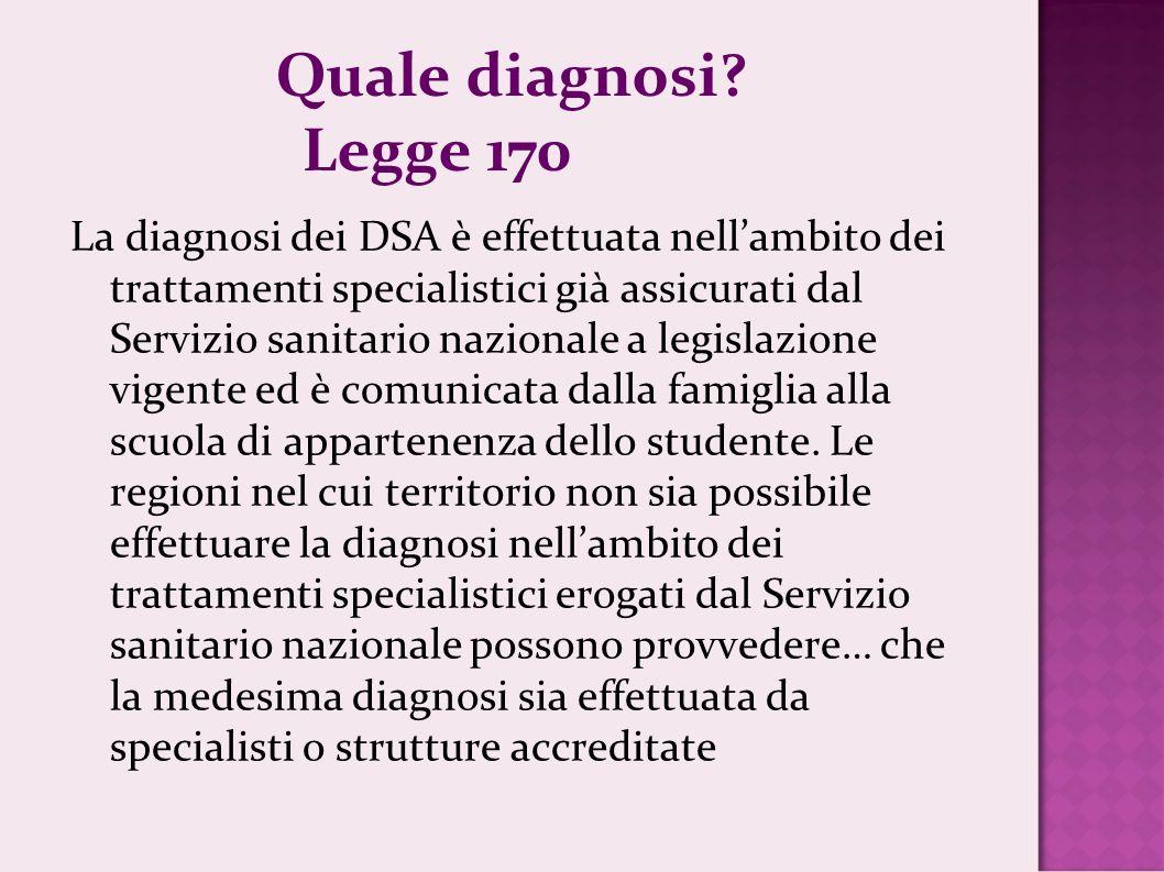Quale diagnosi? Legge 170 La diagnosi dei DSA è effettuata nellambito dei trattamenti specialistici già assicurati dal Servizio sanitario nazionale a