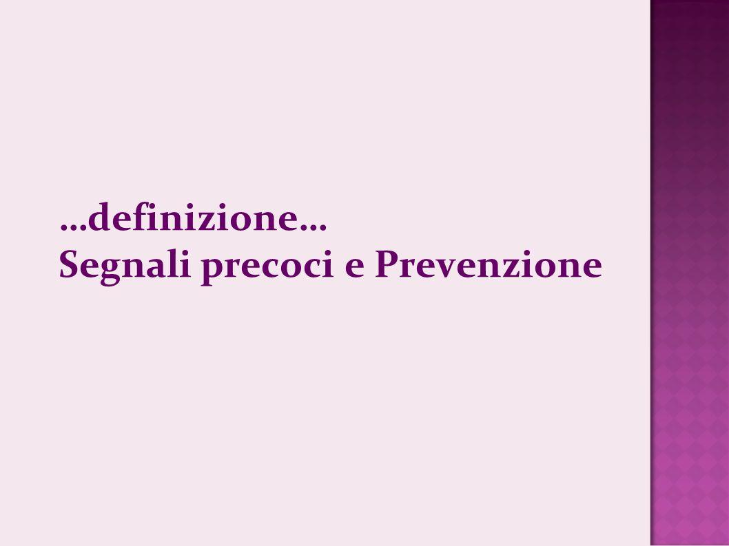 …definizione… Segnali precoci e Prevenzione