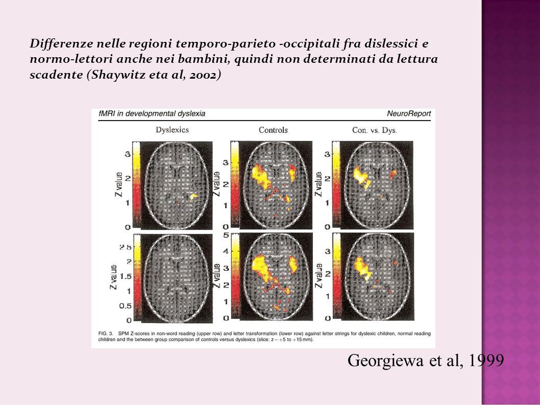 Georgiewa et al, 1999 Differenze nelle regioni temporo-parieto -occipitali fra dislessici e normo-lettori anche nei bambini, quindi non determinati da