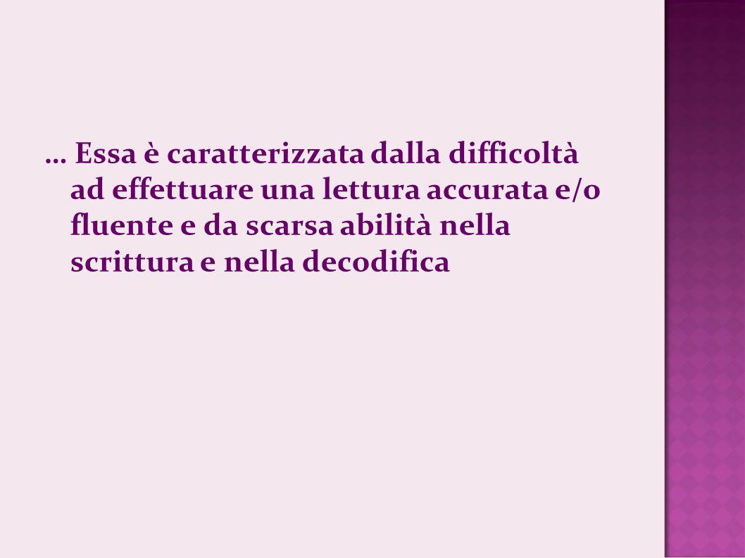 … Essa è caratterizzata dalla difficoltà ad effettuare una lettura accurata e/o fluente e da scarsa abilità nella scrittura e nella decodifica