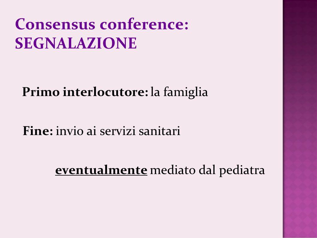 Consensus conference: SEGNALAZIONE Primo interlocutore: la famiglia Fine: invio ai servizi sanitari eventualmente mediato dal pediatra