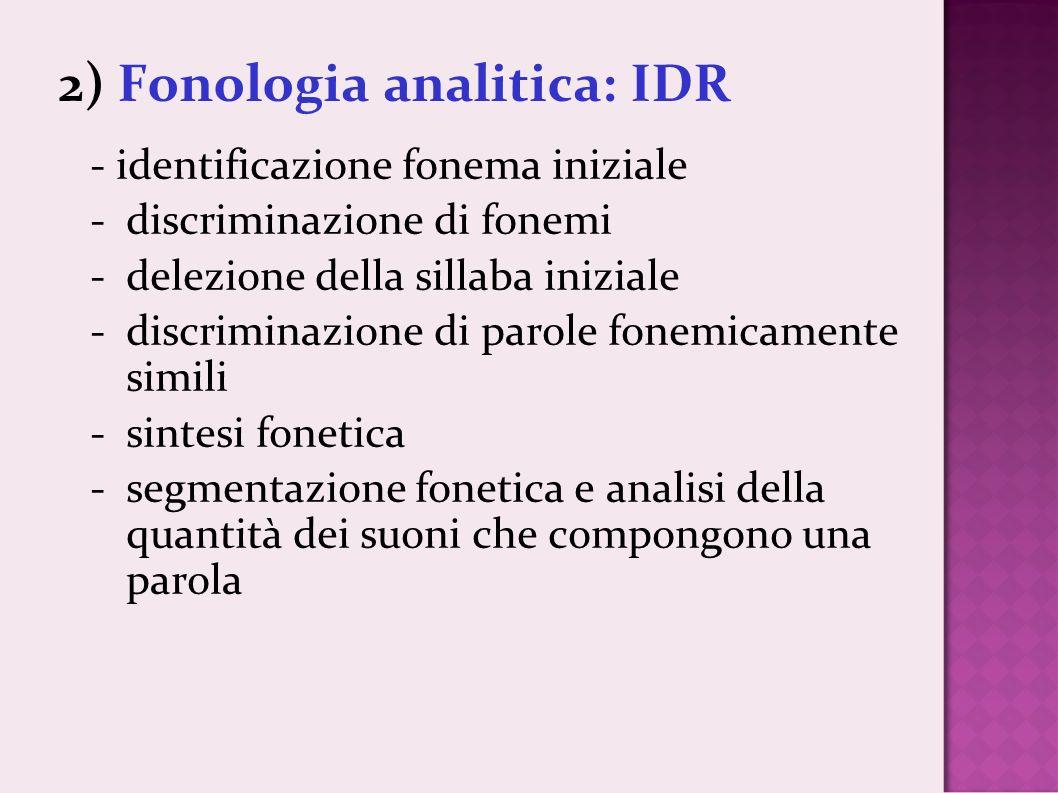 2) Fonologia analitica: IDR - identificazione fonema iniziale -discriminazione di fonemi -delezione della sillaba iniziale -discriminazione di parole