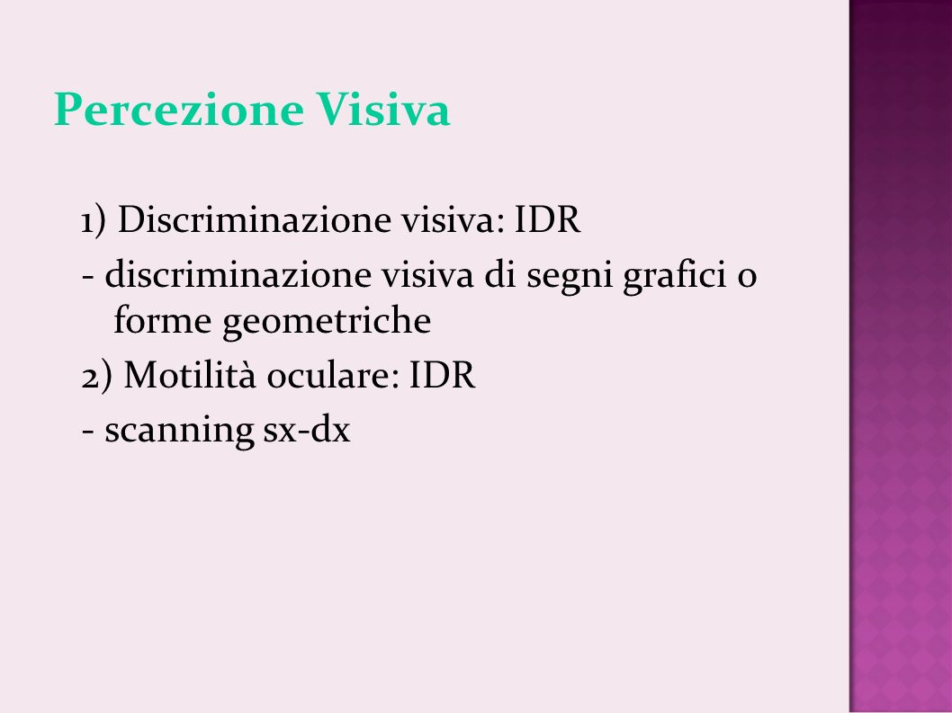 Percezione Visiva 1 ) Discriminazione visiva: IDR - discriminazione visiva di segni grafici o forme geometriche 2) Motilità oculare: IDR - scanning sx