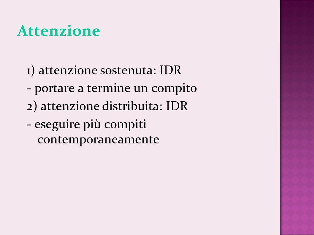 Attenzione 1) attenzione sostenuta: IDR - portare a termine un compito 2) attenzione distribuita: IDR - eseguire più compiti contemporaneamente