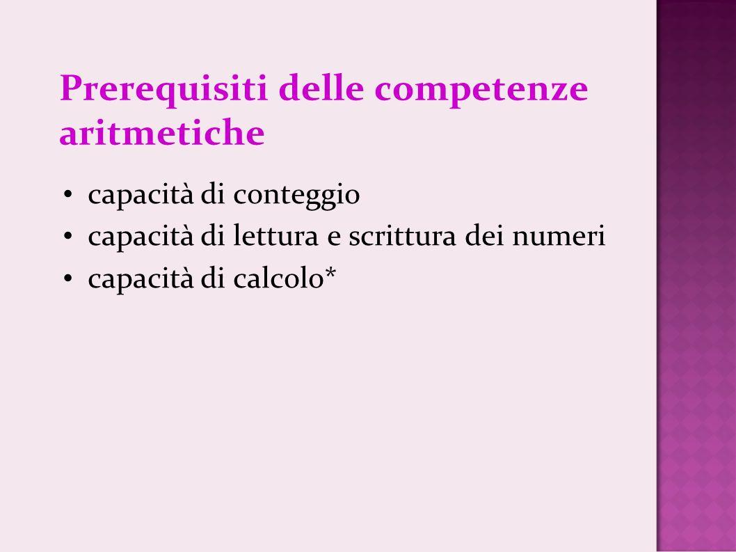 Prerequisiti delle competenze aritmetiche capacità di conteggio capacità di lettura e scrittura dei numeri capacità di calcolo*