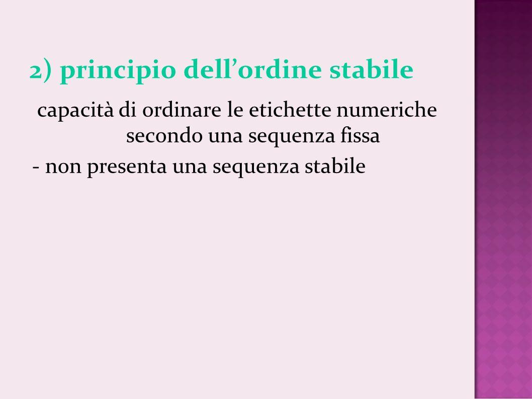 2) principio dellordine stabile capacità di ordinare le etichette numeriche secondo una sequenza fissa - non presenta una sequenza stabile