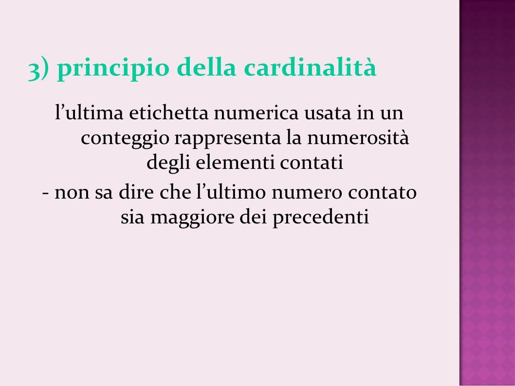 3) principio della cardinalità lultima etichetta numerica usata in un conteggio rappresenta la numerosità degli elementi contati - non sa dire che lul