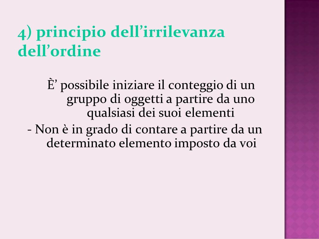 4) principio dellirrilevanza dellordine È possibile iniziare il conteggio di un gruppo di oggetti a partire da uno qualsiasi dei suoi elementi - Non è