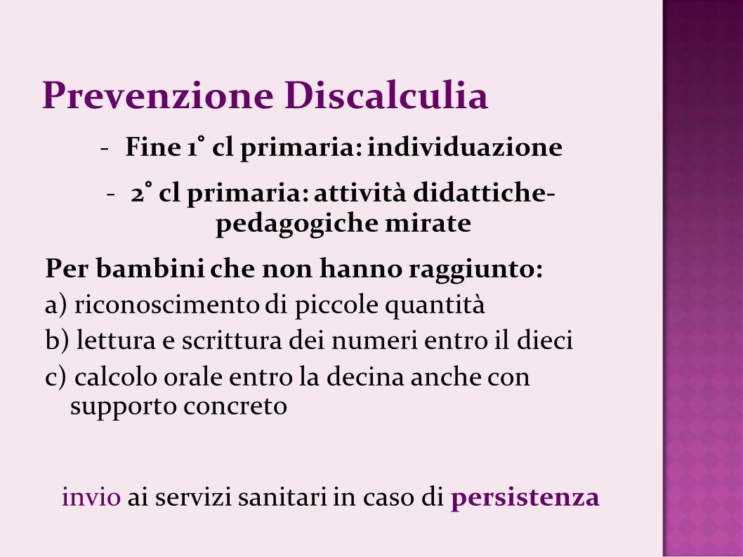 Prevenzione Discalculia -Fine 1° cl primaria: individuazione -2° cl primaria: attività didattiche- pedagogiche mirate Per bambini che non hanno raggiu
