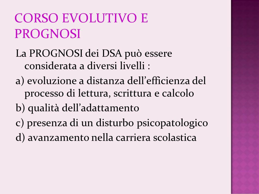 CORSO EVOLUTIVO E PROGNOSI La PROGNOSI dei DSA può essere considerata a diversi livelli : a) evoluzione a distanza dellefficienza del processo di lett