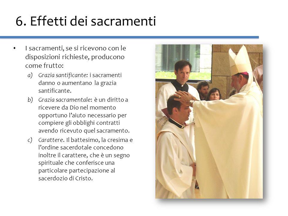 6. Effetti dei sacramenti I sacramenti, se si ricevono con le disposizioni richieste, producono come frutto: a)Grazia santificante: i sacramenti danno