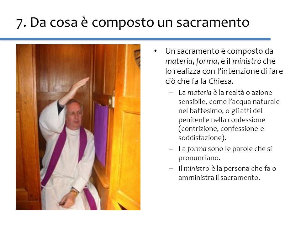 7. Da cosa è composto un sacramento Un sacramento è composto da materia, forma, e il ministro che lo realizza con lintenzione di fare ciò che fa la Ch