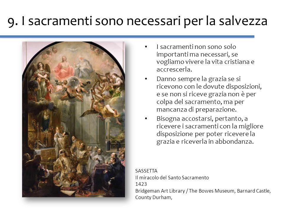 9. I sacramenti sono necessari per la salvezza I sacramenti non sono solo importanti ma necessari, se vogliamo vivere la vita cristiana e accrescerla.