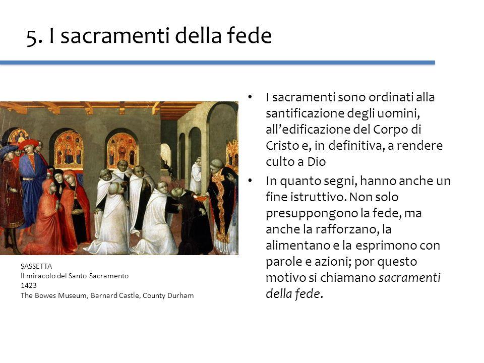 5. I sacramenti della fede I sacramenti sono ordinati alla santificazione degli uomini, alledificazione del Corpo di Cristo e, in definitiva, a render