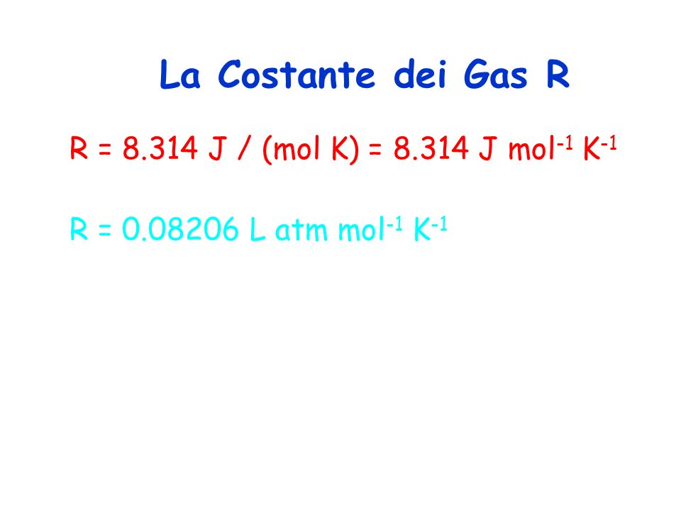 R = 8.314 J / (mol K) = 8.314 J mol -1 K -1 R = 0.08206 L atm mol -1 K -1 La Costante dei Gas R
