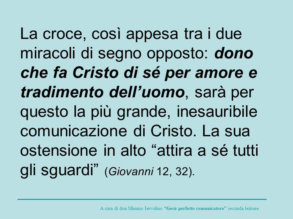 La croce, così appesa tra i due miracoli di segno opposto: dono che fa Cristo di sé per amore e tradimento delluomo, sarà per questo la più grande, in