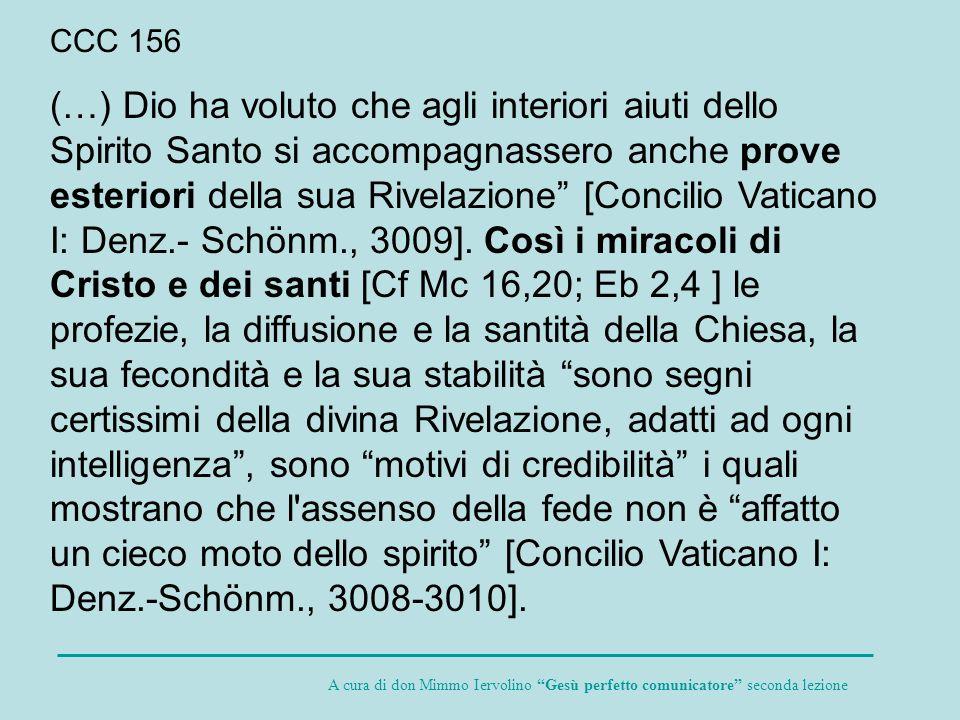 CCC 156 (…) Dio ha voluto che agli interiori aiuti dello Spirito Santo si accompagnassero anche prove esteriori della sua Rivelazione [Concilio Vatica