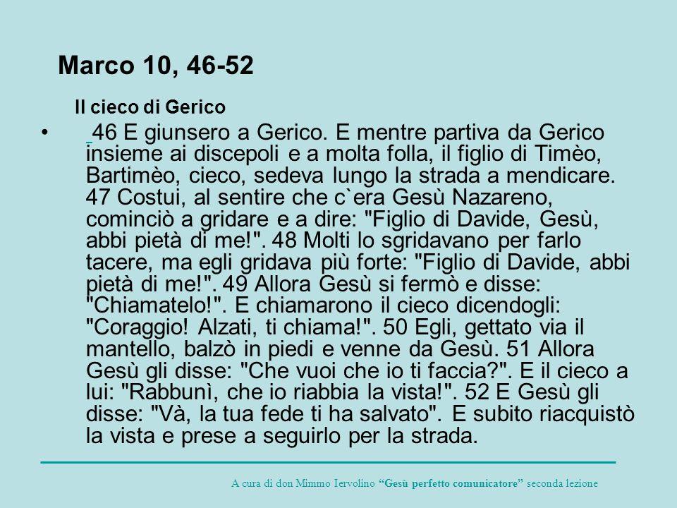 Il cieco di Gerico 46 E giunsero a Gerico. E mentre partiva da Gerico insieme ai discepoli e a molta folla, il figlio di Timèo, Bartimèo, cieco, sedev