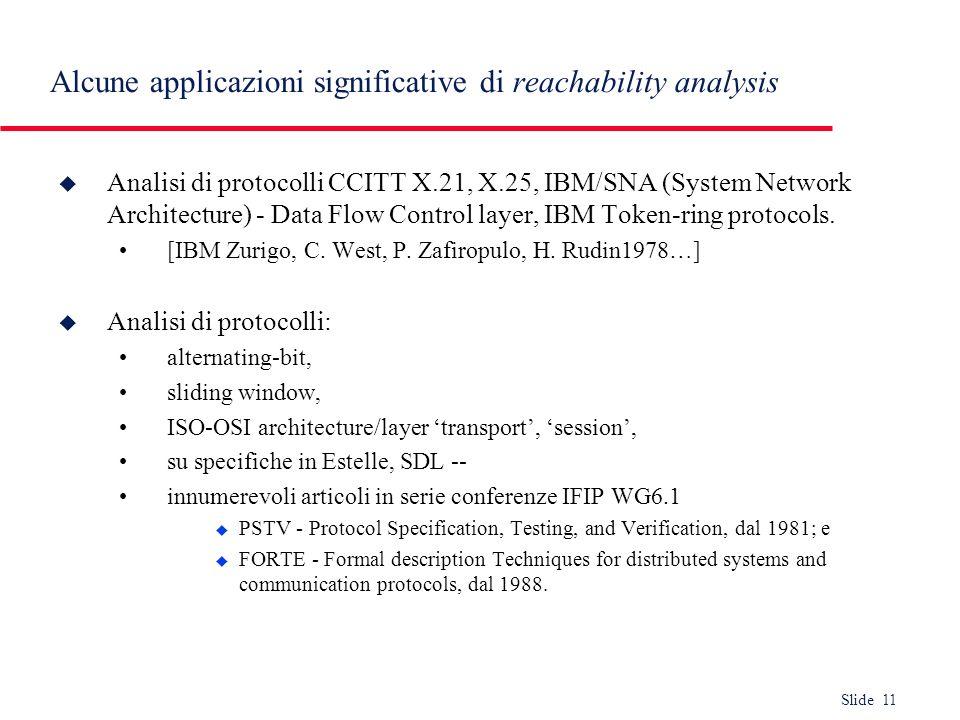 Slide 11 Alcune applicazioni significative di reachability analysis u Analisi di protocolli CCITT X.21, X.25, IBM/SNA (System Network Architecture) -