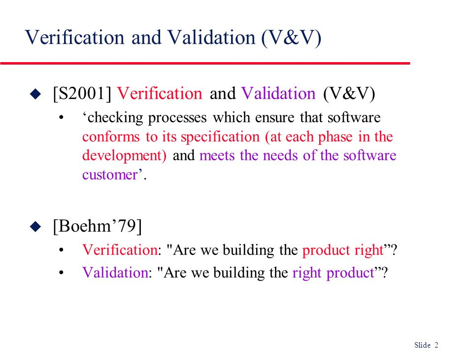 Slide 3 Dynamic V&V and static verification u Dynamic V & V Concerned with exercising and observing product behaviour (testing) …and also executable formal specifications u Static verification Concerned with analysis of the static system representation to discover problems