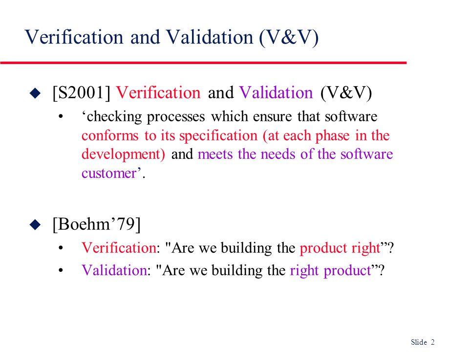 Slide 2 Verification and Validation (V&V) u [S2001] Verification and Validation (V&V) checking processes which ensure that software conforms to its sp