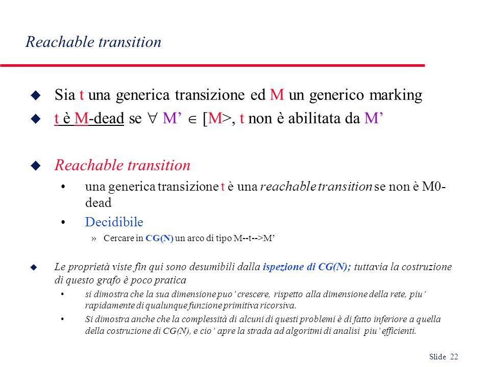 Slide 22 Reachable transition u Sia t una generica transizione ed M un generico marking u t è M-dead se M [M>, t non è abilitata da M u Reachable tran