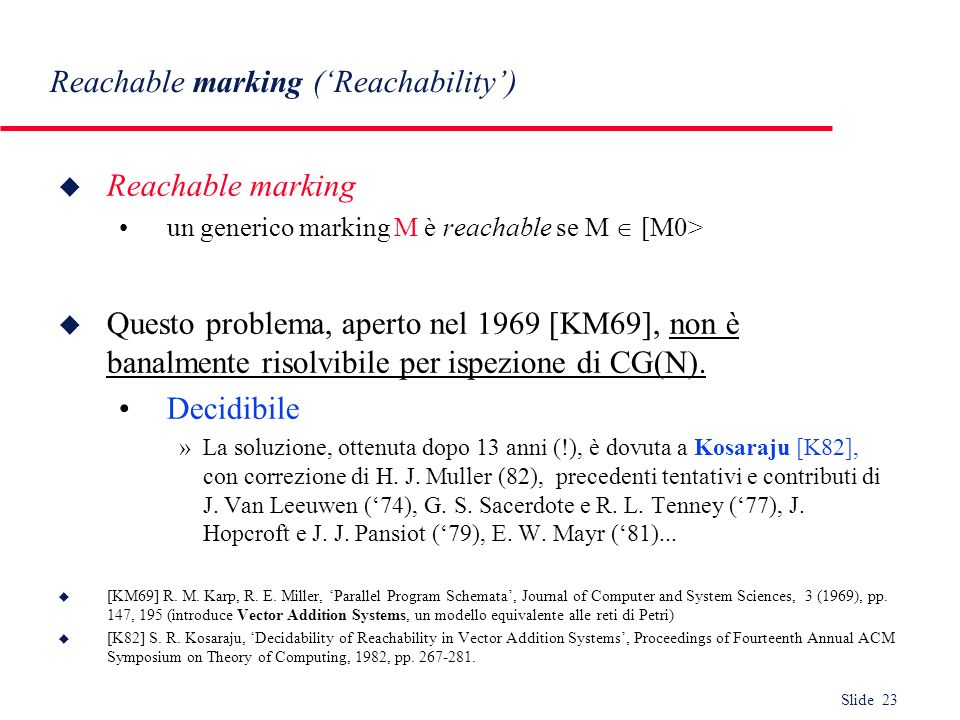Slide 23 Reachable marking (Reachability) u Reachable marking un generico marking M è reachable se M [M0> u Questo problema, aperto nel 1969 [KM69], n