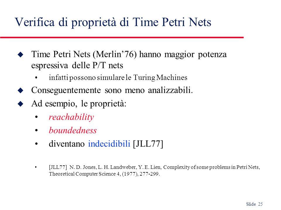 Slide 25 Verifica di proprietà di Time Petri Nets u Time Petri Nets (Merlin76) hanno maggior potenza espressiva delle P/T nets infatti possono simular