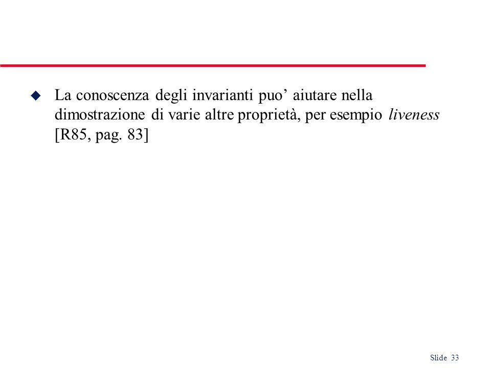 Slide 33 u La conoscenza degli invarianti puo aiutare nella dimostrazione di varie altre proprietà, per esempio liveness [R85, pag. 83]