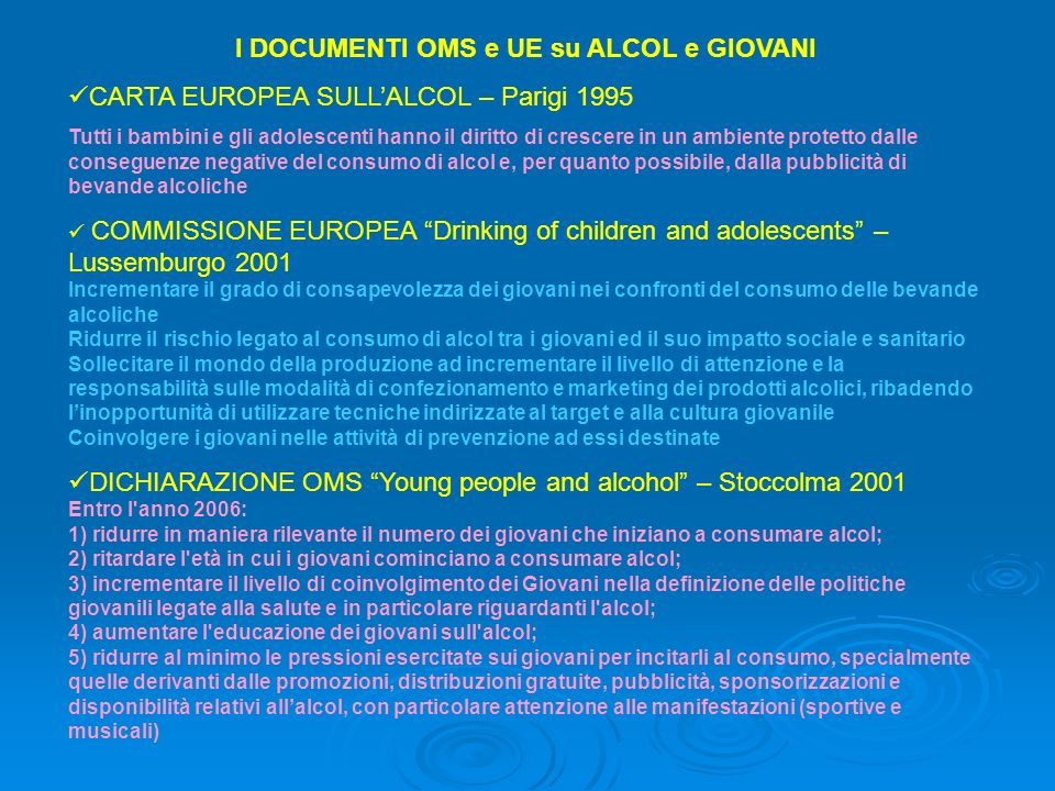 I DOCUMENTI OMS e UE su ALCOL e GIOVANI CARTA EUROPEA SULLALCOL – Parigi 1995 Tutti i bambini e gli adolescenti hanno il diritto di crescere in un amb