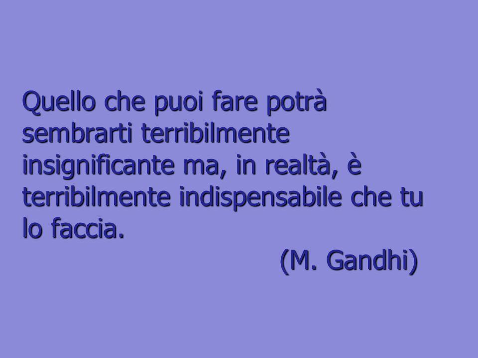 Quello che puoi fare potrà sembrarti terribilmente insignificante ma, in realtà, è terribilmente indispensabile che tu lo faccia. (M. Gandhi)