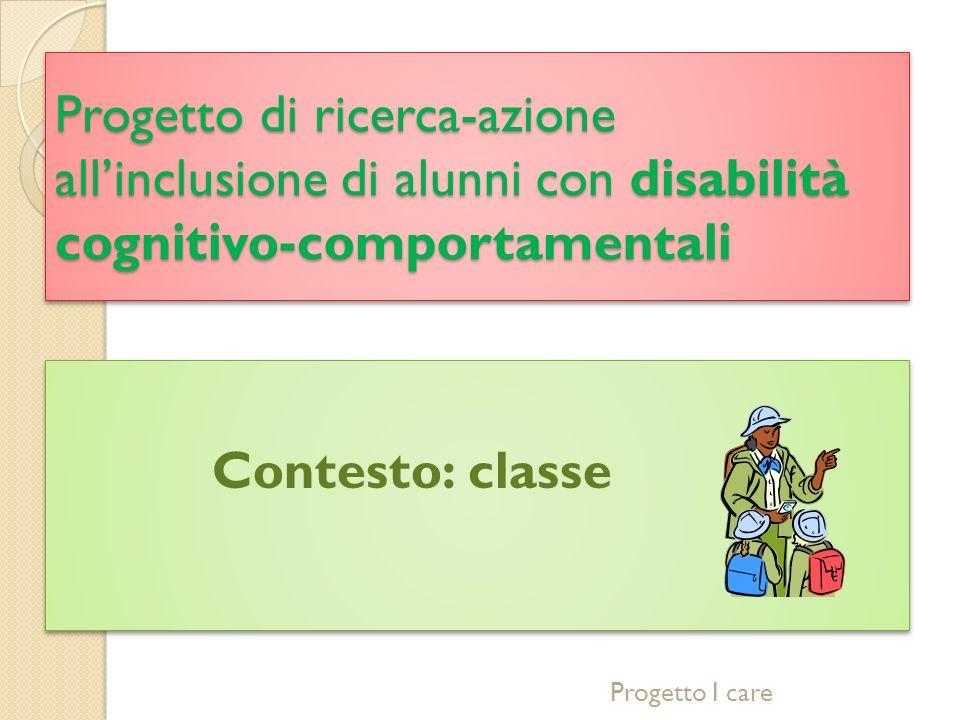 Progetto di ricerca-azione allinclusione di alunni con disabilità cognitivo-comportamentali Contesto: classe Progetto I care