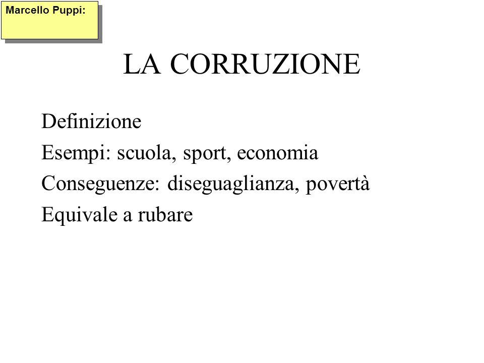 LA CORRUZIONE Definizione Esempi: scuola, sport, economia Conseguenze: diseguaglianza, povertà Equivale a rubare Marcello Puppi: