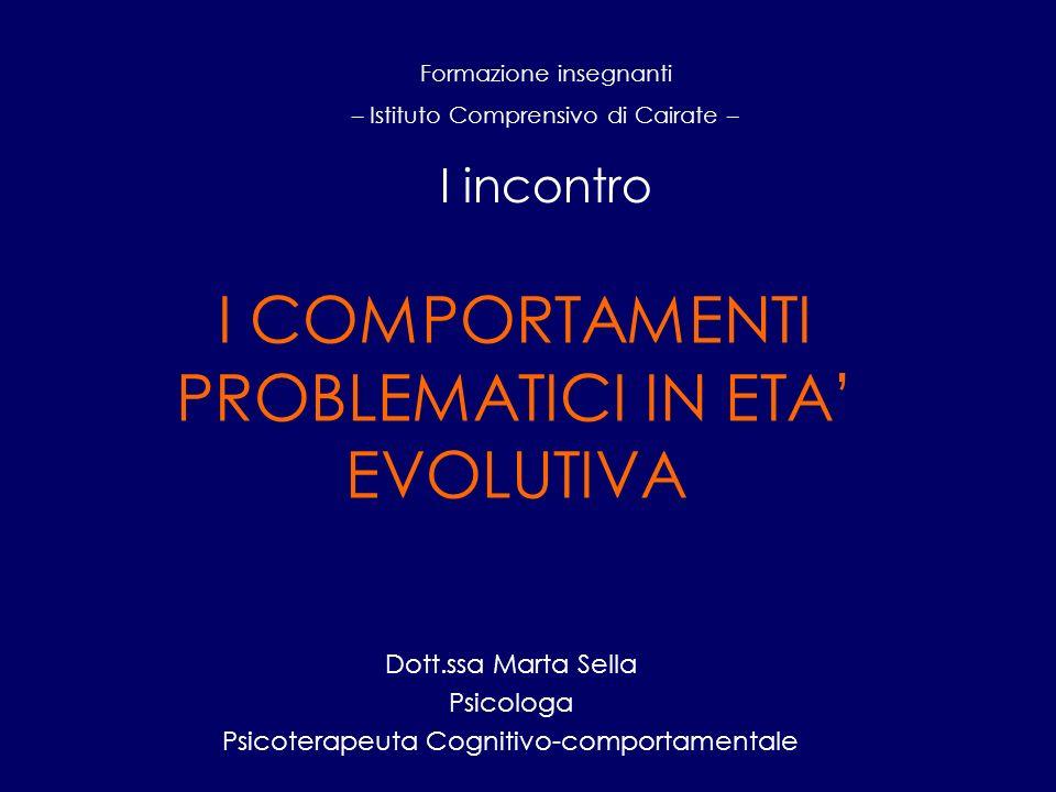 I COMPORTAMENTI PROBLEMATICI IN ETA EVOLUTIVA Dott.ssa Marta Sella Psicologa Psicoterapeuta Cognitivo-comportamentale Formazione insegnanti – Istituto