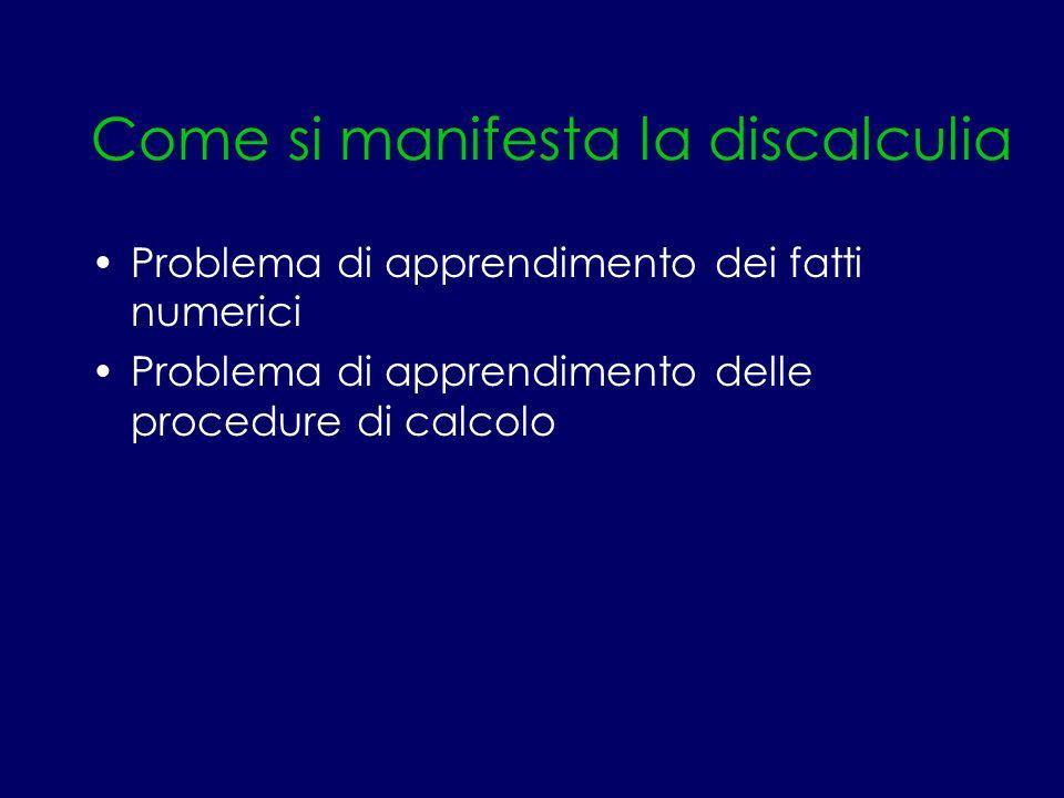 Come si manifesta la discalculia Problema di apprendimento dei fatti numerici Problema di apprendimento delle procedure di calcolo