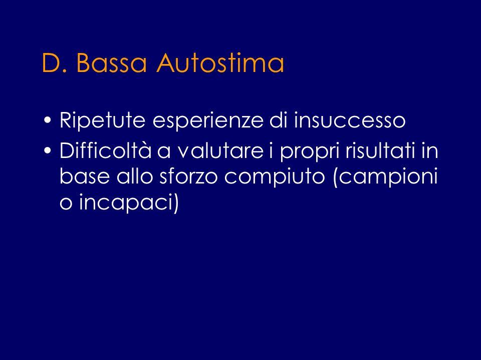 D. Bassa Autostima Ripetute esperienze di insuccesso Difficoltà a valutare i propri risultati in base allo sforzo compiuto (campioni o incapaci)