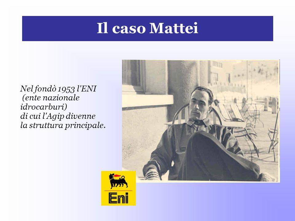 Il caso Mattei Nel fondò 1953 l'ENI (ente nazionale idrocarburi) di cui l'Agip divenne la struttura principale.