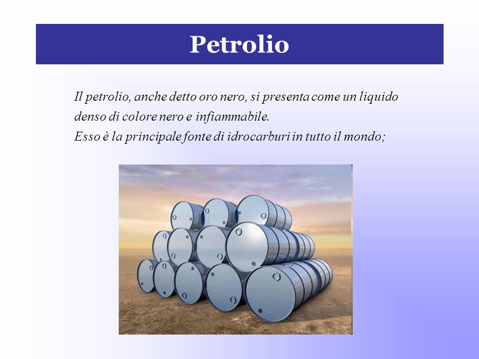Petrolio Il petrolio, anche detto oro nero, si presenta come un liquido denso di colore nero e infiammabile. Esso è la principale fonte di idrocarburi