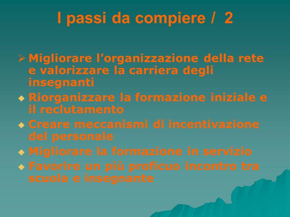 I passi da compiere / 2 Migliorare lorganizzazione della rete e valorizzare la carriera degli insegnanti Riorganizzare la formazione iniziale e il rec